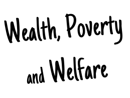 Wealth, Poverty  and Welfare